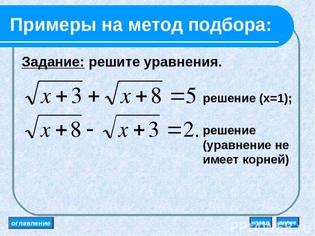 Примеры на метод подбора: Задание: решите уравнения. решение (x=1); решение (уравнение не имеет корней) оглавление далее назад