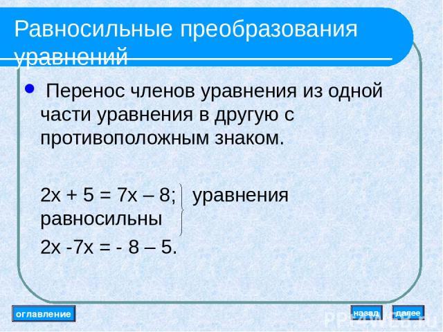 Равносильные преобразования уравнений Перенос членов уравнения из одной части уравнения в другую с противоположным знаком. 2x + 5 = 7x – 8; уравнения равносильны 2x -7x = - 8 – 5. оглавление далее назад