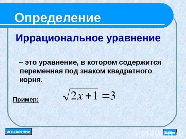 Определение Иррациональное уравнение – это уравнение, в котором содержится переменная под знаком квадратного корня. Пример: оглавление далее
