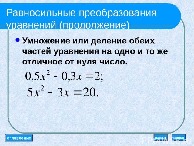 Равносильные преобразования уравнений (продолжение) Умножение или деление обеих частей уравнения на одно и то же отличное от нуля число. оглавление далее назад