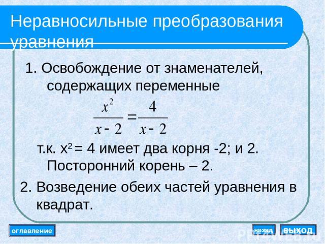 Неравносильные преобразования уравнения 1. Освобождение от знаменателей, содержащих переменные т.к. x2 = 4 имеет два корня -2; и 2. Посторонний корень – 2. 2. Возведение обеих частей уравнения в квадрат. оглавление выход назад