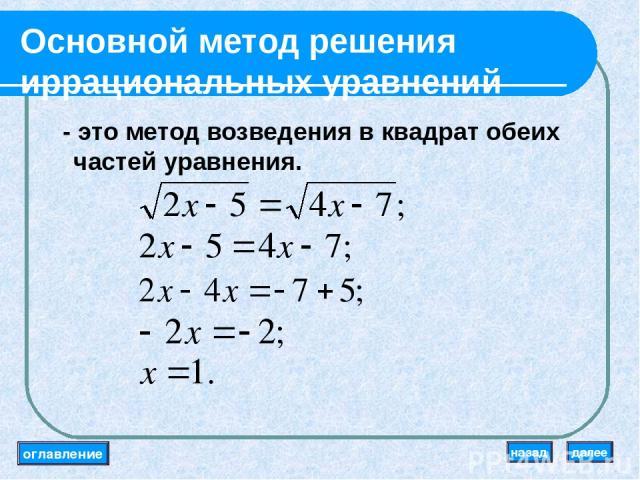 Основной метод решения иррациональных уравнений - это метод возведения в квадрат обеих частей уравнения. оглавление далее назад