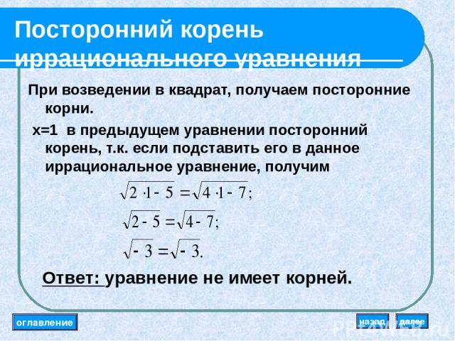 Посторонний корень иррационального уравнения При возведении в квадрат, получаем посторонние корни. x=1 в предыдущем уравнении посторонний корень, т.к. если подставить его в данное иррациональное уравнение, получим Ответ: уравнение не имеет корней. о…