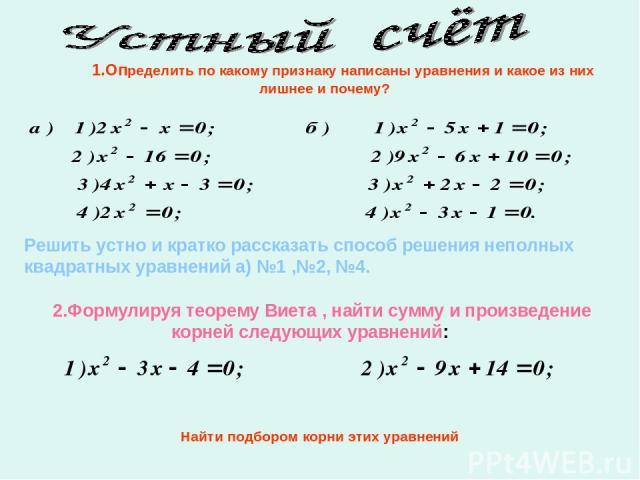 1.Определить по какому признаку написаны уравнения и какое из них лишнее и почему? Решить устно и кратко рассказать способ решения неполных квадратных уравнений а) №1 ,№2, №4. 2.Формулируя теорему Виета , найти сумму и произведение корней следующих …