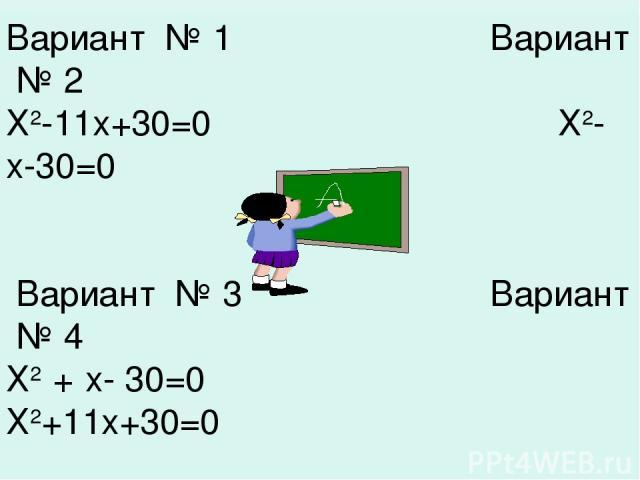 Ответы к вариантам. Вариант № 1 Вариант № 2 Х2-11х+30=0 Х2-х-30=0 Вариант № 3 Вариант № 4 Х2 + х- 30=0 Х2+11х+30=0