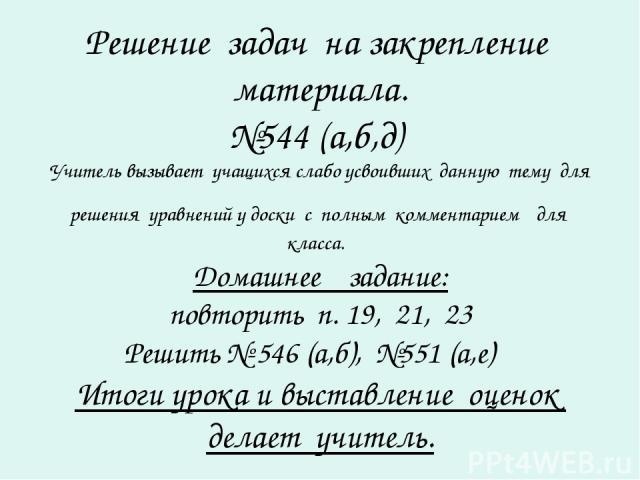 Решение задач на закрепление материала. №544 (а,б,д) Учитель вызывает учащихся слабо усвоивших данную тему для решения уравнений у доски с полным комментарием для класса. Домашнее задание: повторить п. 19, 21, 23 Решить № 546 (а,б), №551 (а,е) Итоги…