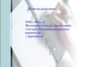 №452, 451(а-г); Желающие создадут презентацию «Алгоритм решения квадратных нерав