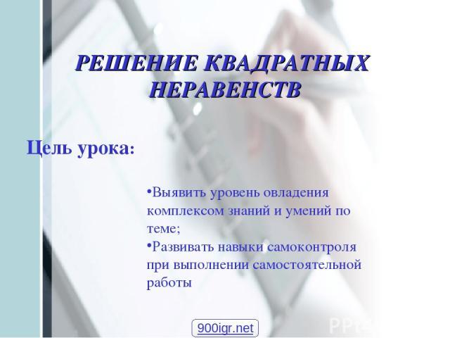 Цель урока: РЕШЕНИЕ КВАДРАТНЫХ НЕРАВЕНСТВ Выявить уровень овладения комплексом знаний и умений по теме; Развивать навыки самоконтроля при выполнении самостоятельной работы 900igr.net
