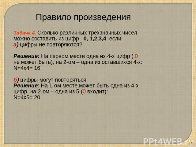 * Задача 4. Сколько различных трехзначных чисел можно составить из цифр 0, 1,2,3,4, если а) цифры не повторяются? Решение: На первом месте одна из 4-х цифр ( 0 не может быть), на 2-ом – одна из оставшихся 4-х: N=4х4= 16 б) цифры могут повторяться Ре…