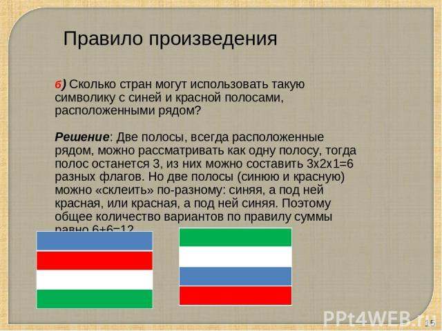 * б) Сколько стран могут использовать такую символику с синей и красной полосами, расположенными рядом? Решение: Две полосы, всегда расположенные рядом, можно рассматривать как одну полосу, тогда полос останется 3, из них можно составить 3х2х1=6 раз…
