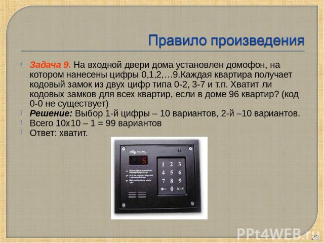 Задача 9. На входной двери дома установлен домофон, на котором нанесены цифры 0,1,2,…9.Каждая квартира получает кодовый замок из двух цифр типа 0-2, 3-7 и т.п. Хватит ли кодовых замков для всех квартир, если в доме 96 квартир? (код 0-0 не существует…