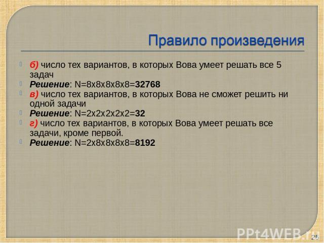 б) число тех вариантов, в которых Вова умеет решать все 5 задач Решение: N=8х8х8х8х8=32768 в) число тех вариантов, в которых Вова не сможет решить ни одной задачи Решение: N=2х2х2х2х2=32 г) число тех вариантов, в которых Вова умеет решать все задачи…
