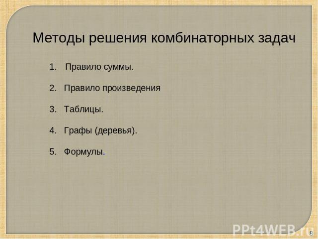 * Методы решения комбинаторных задач Правило суммы. 2. Правило произведения 3. Таблицы. 4. Графы (деревья). 5. Формулы.