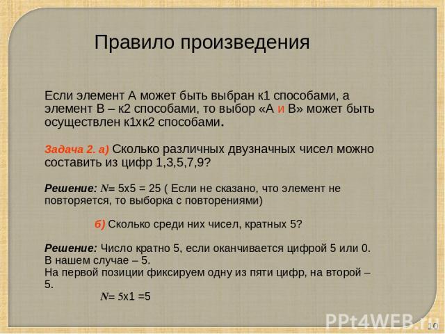 * Правило произведения Если элемент А может быть выбран к1 способами, а элемент В – к2 способами, то выбор «А и В» может быть осуществлен к1хк2 способами. Задача 2. а) Сколько различных двузначных чисел можно составить из цифр 1,3,5,7,9? Решение: N=…