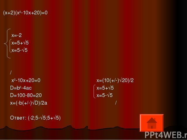 (x+2)(x2-10x+20)=0 x=-2 x=5+√5 x=5-√5 / x2-10x+20=0 x=(10(+/-)√20)/2 D=b2-4ac x=5+√5 D=100-80=20 x=5-√5 x=(-b(+/-)√D)/2a / Ответ: (-2;5-√5;5+√5)