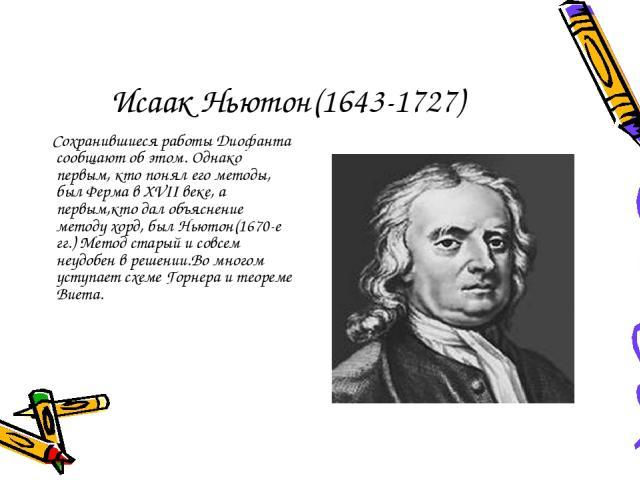 Исаак Ньютон(1643-1727) Сохранившиеся работы Диофанта сообщают об этом. Однако первым, кто понял его методы, был Ферма в XVII веке, а первым,кто дал объяснение методу хорд, был Ньютон(1670-е гг.) Метод старый и совсем неудобен в решении.Во многом ус…