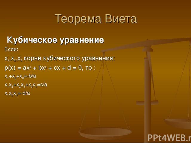 Теорема Виета Кубическое уравнение Если: x1,x2,x3 корни кубического уравнения: p(x) = ax3 + bx2 + cx + d = 0, то : x1+x2+x3=-b/a x1x2+x2x3+x3x1=c/a x1x2x3=-d/a