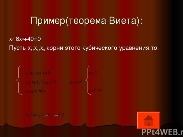 Пример(теорема Виета): x3-8x2+40=0 Пусть x1,x2,x3 корни этого кубического уравнения,то: x1+x2+x3=-(-8)/1 x1=-2 x1x2+x2x3+x3x1=0/1 x2=5+√5 x1x2x3=-40/1 x3=5- √5 Ответ: (-2;5-√5;5+√5)