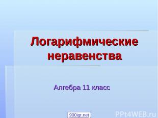 Логарифмические неравенства Алгебра 11 класс 900igr.net