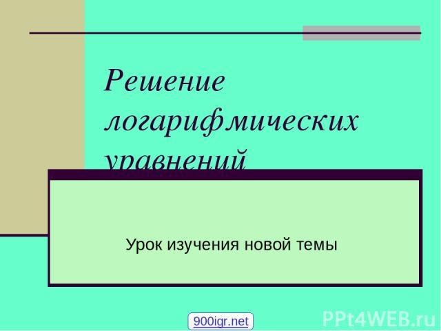 Решение логарифмических уравнений Урок изучения новой темы 900igr.net