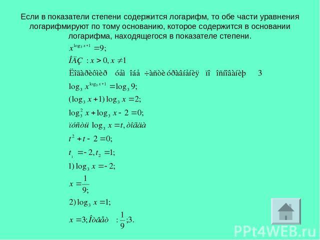 Если в показатели степени содержится логарифм, то обе части уравнения логарифмируют по тому основанию, которое содержится в основании логарифма, находящегося в показателе степени.