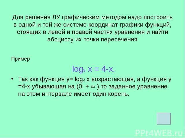 Для решения ЛУ графическим методом надо построить в одной и той же системе координат графики функций, стоящих в левой и правой частях уравнения и найти абсциссу их точки пересечения Пример log3 х = 4-х. Так как функция у= log3 х возрастающая, а функ…