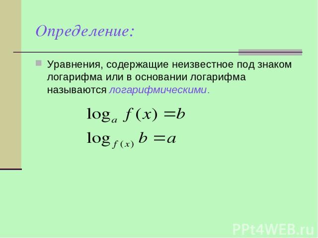Определение: Уравнения, содержащие неизвестное под знаком логарифма или в основании логарифма называются логарифмическими.