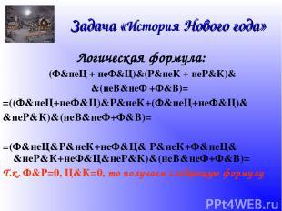 Задача «История Нового года» Логическая формула: (Ф&неЦ + неФ&Ц)&(Р&неК + неР&К)