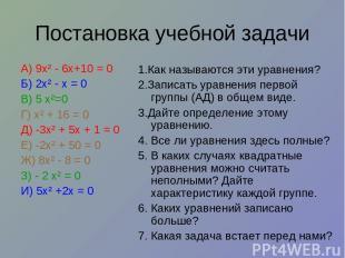 Постановка учебной задачи А) 9х² - 6х+10 = 0 Б) 2х² - х = 0 В) 5 х²=0 Г) х² + 16