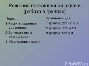 Решение поставленной задачи (работа в группах) План: 1.Решить заданное уравнение