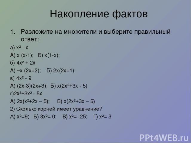 Накопление фактов Разложите на множители и выберите правильный ответ: а) х² - х А) х (х-1); Б) х(1-х); б) 4х² + 2х А) –х (2х+2); Б) 2х(2х+1); в) 4х² - 9 А) (2х-3)(2х+3); Б) х(2х²+3х - 5) г)2х³+3х² - 5х А) 2х(х²+2х – 5); Б) х(2х²+3х – 5) 2) Сколько к…