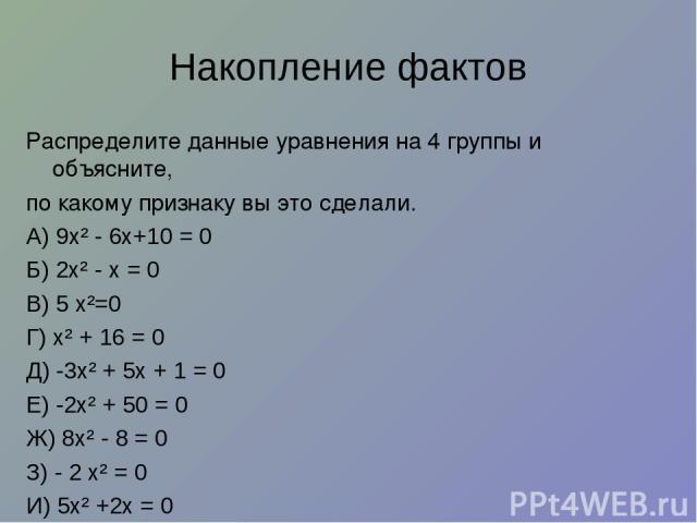 Накопление фактов Распределите данные уравнения на 4 группы и объясните, по какому признаку вы это сделали. А) 9х² - 6х+10 = 0 Б) 2х² - х = 0 В) 5 х²=0 Г) х² + 16 = 0 Д) -3х² + 5х + 1 = 0 Е) -2х² + 50 = 0 Ж) 8х² - 8 = 0 З) - 2 х² = 0 И) 5х² +2х = 0