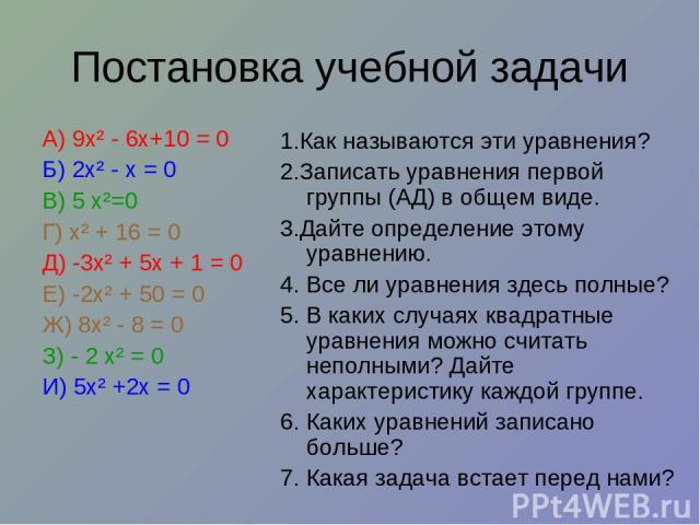 Постановка учебной задачи А) 9х² - 6х+10 = 0 Б) 2х² - х = 0 В) 5 х²=0 Г) х² + 16 = 0 Д) -3х² + 5х + 1 = 0 Е) -2х² + 50 = 0 Ж) 8х² - 8 = 0 З) - 2 х² = 0 И) 5х² +2х = 0 1.Как называются эти уравнения? 2.Записать уравнения первой группы (АД) в общем ви…