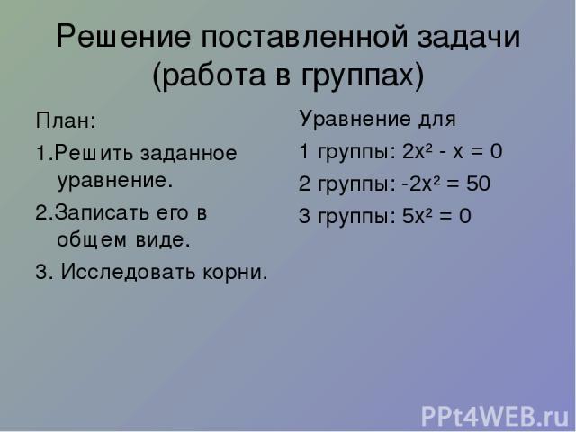 Решение поставленной задачи (работа в группах) План: 1.Решить заданное уравнение. 2.Записать его в общем виде. 3. Исследовать корни. Уравнение для 1 группы: 2х² - х = 0 2 группы: -2х² = 50 3 группы: 5х² = 0