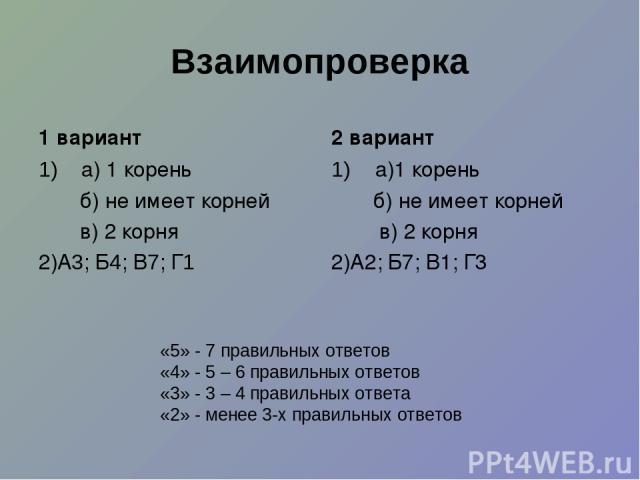 Взаимопроверка 1 вариант а) 1 корень б) не имеет корней в) 2 корня 2)А3; Б4; В7; Г1 2 вариант а)1 корень б) не имеет корней в) 2 корня 2)А2; Б7; В1; Г3 «5» - 7 правильных ответов «4» - 5 – 6 правильных ответов «3» - 3 – 4 правильных ответа «2» - мен…