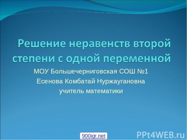 МОУ Большечерниговская СОШ №1 Есенова Комбатай Нуржаугановна учитель математики 900igr.net
