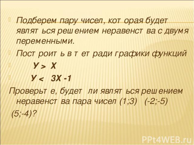 Подберем пару чисел, которая будет являться решением неравенства с двумя переменными. Построить в тетради графики функций У > Х У < 3Х -1 Проверьте, будет ли являться решением неравенства пара чисел (1;3) (-2;-5) (5;-4)?