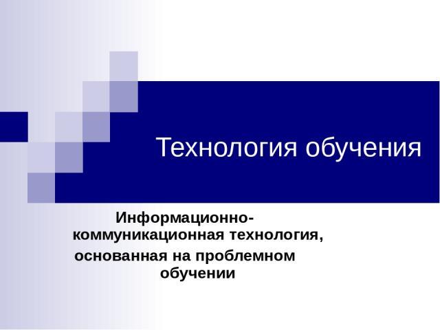 Технология обучения Информационно-коммуникационная технология, основанная на проблемном обучении