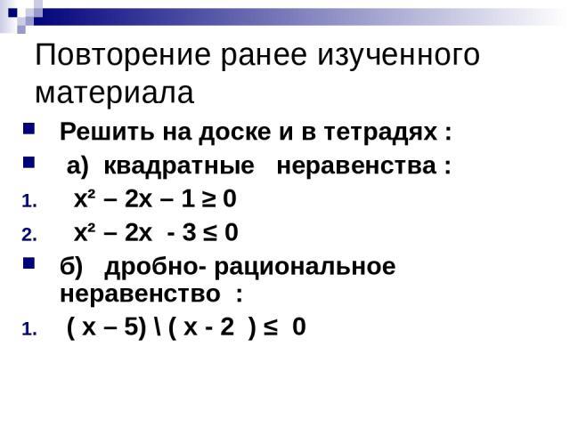 Повторение ранее изученного материала Решить на доске и в тетрадях : а) квадратные неравенства : х² – 2х – 1 ≥ 0 х² – 2х - 3 ≤ 0 б) дробно- рациональное неравенство : ( х – 5) \ ( х - 2 ) ≤ 0