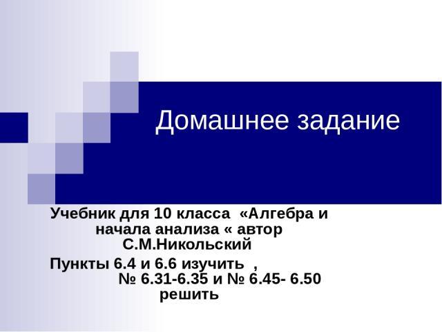 Домашнее задание Учебник для 10 класса «Алгебра и начала анализа « автор С.М.Никольский Пункты 6.4 и 6.6 изучить , № 6.31-6.35 и № 6.45- 6.50 решить