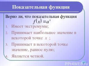 Показательная функция Верно ли, что показательная функция Имеет экстремумы; Прин