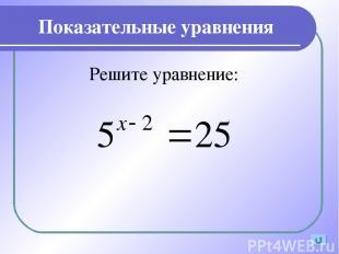 Показательные уравнения Решите уравнение: