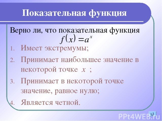 Показательная функция Верно ли, что показательная функция Имеет экстремумы; Принимает наибольшее значение в некоторой точке х ; Принимает в некоторой точке значение, равное нулю; Является четной.