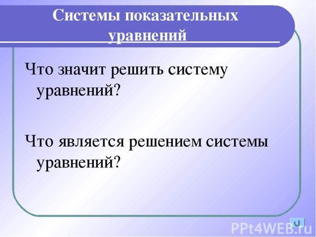 Системы показательных уравнений Что значит решить систему уравнений? Что является решением системы уравнений?