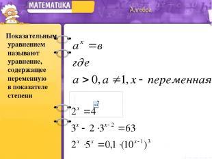 Показательным уравнением называют уравнение, содержащее переменную в показателе