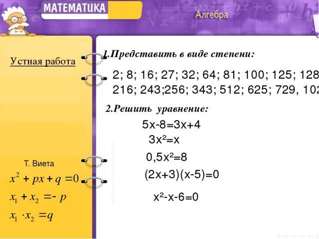2; 8; 16; 27; 32; 64; 81; 100; 125; 128; 216; 243;256; 343; 512; 625; 729, 1024. 1.Представить в виде степени: Устная работа 2.Решить уравнение: 5х-8=3х+4 3х²=х 0,5х²=8 (2х+3)(х-5)=0 х²-х-6=0 Т. Виета