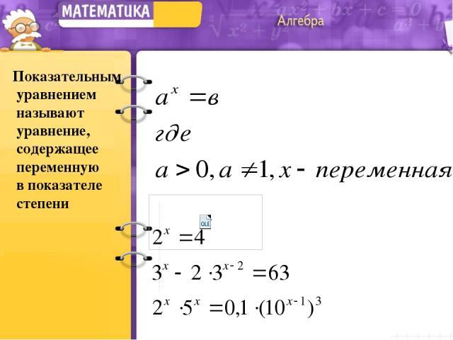 Показательным уравнением называют уравнение, содержащее переменную в показателе степени