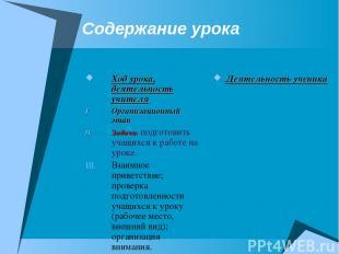 Содержание урока Ход урока, деятельность учителя Организационный этап Задачи: по