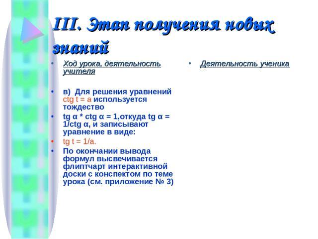 III. Этап получения новых знаний Ход урока, деятельность учителя в) Для решения уравнений ctg t = a используется тождество tg α * ctg α = 1,откуда tg α = 1/ctg α, и записывают уравнение в виде: tg t = 1/a. По окончании вывода формул высвечивается фл…