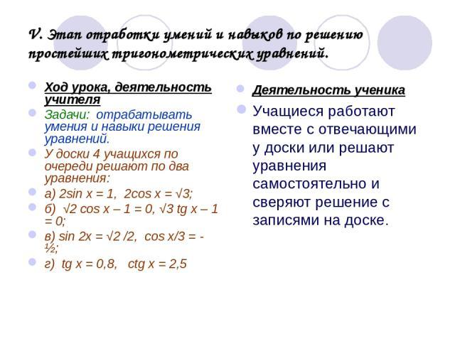 V. Этап отработки умений и навыков по решению простейших тригонометрических уравнений. Ход урока, деятельность учителя Задачи: отрабатывать умения и навыки решения уравнений. У доски 4 учащихся по очереди решают по два уравнения: а) 2sin x = 1, 2cos…